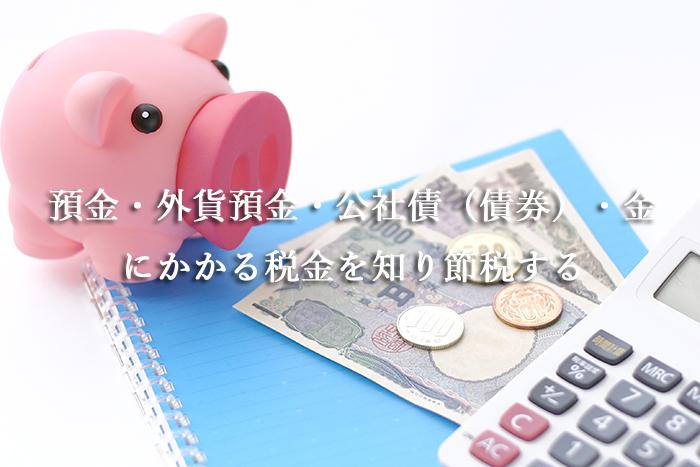 預金・外貨預金・公社債(債券)・金にかかる税金を知り節税する
