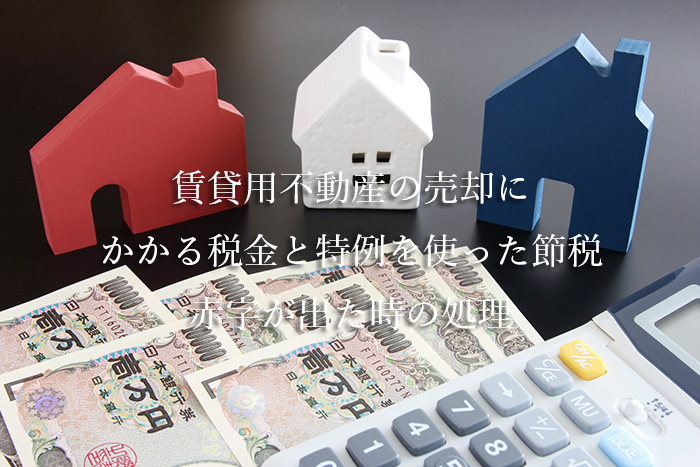 賃貸用不動産の売却にかかる税金と特例を使った節税・赤字が出た時の処理