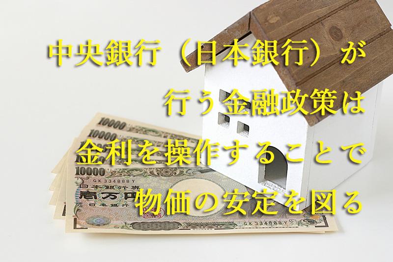 中央銀行(日本銀行)が行う金融政策は金利を操作することで物価の安定を図る