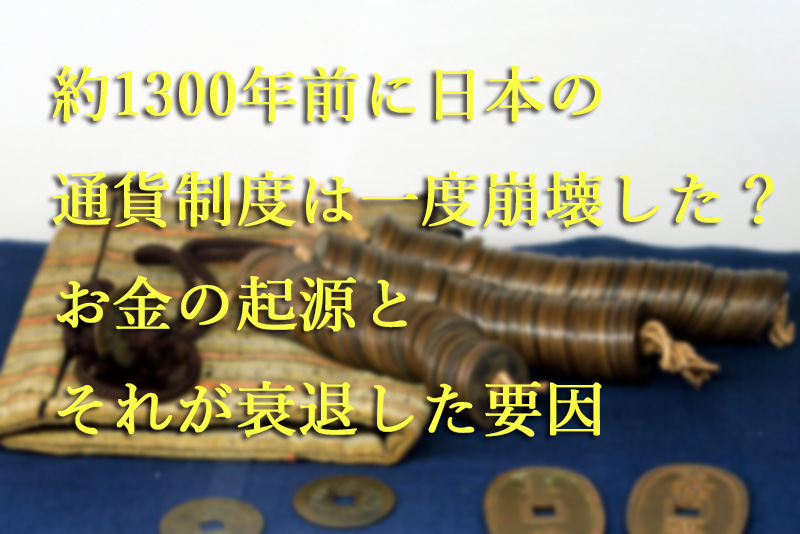 約1300年前に日本の通貨制度は一度崩壊した?『お金の起源とそれが衰退した要因』