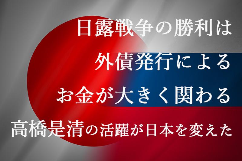日露戦争の勝利は外債発行によるお金が大きく関わる『高橋是清の活躍が日本を変えた』