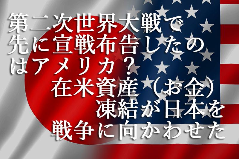 第二次世界大戦で先に宣戦布告したのはアメリカ?『在米資産(お金)凍結が日本を戦争に向かわせた』