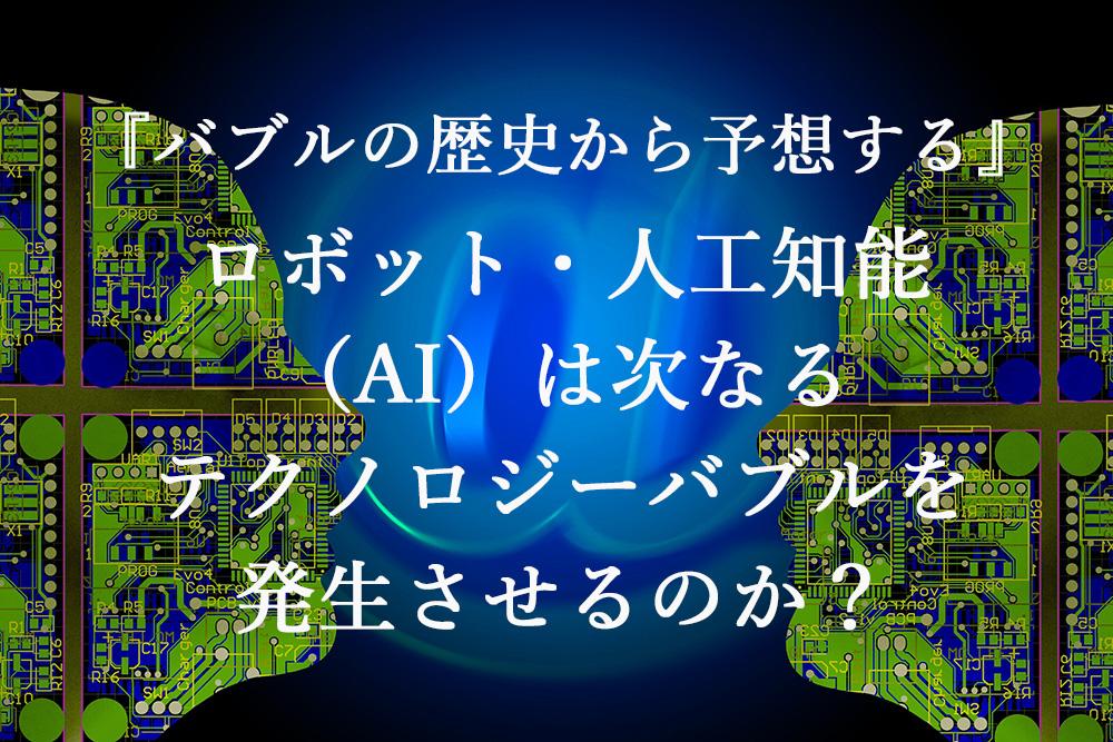 『バブルの歴史から予想する』ロボット・人工知能(AI)は次なるテクノロジーバブルを発生させるのか?